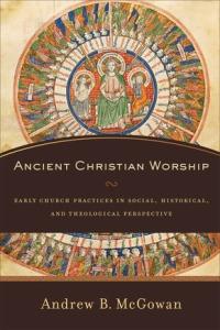 Ancient Christian Worship (McGowan)